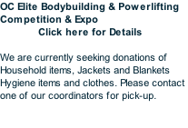 OC Elite Bodybuilding & Powerlifting Competition & Expo               Click here for Details  We are currently seeking donations of Household items, Jackets and Blankets Hygiene items and clothes. Please contact one of our coordinators for pick-up.