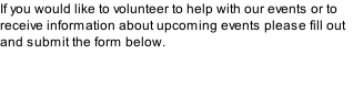 If you would like to volunteer to help with our events or to receive information about upcoming events please fill out and submit the form below.
